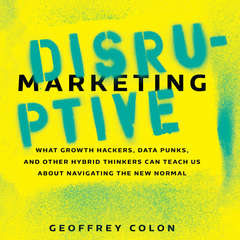 Disruptive Marketing: What Growth Hackers, Data Punks, and Other Hybrid Thinkers Can Teach Us About Navigating the New Normal Audiobook, by Geoffrey Colon