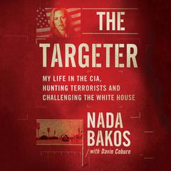 The Targeter: My  Life in the CIA, Hunting Terrorists and Challenging the White House Audiobook, by Nada Bakos