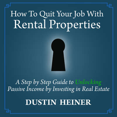 How to Quit Your Job with Rental Properties: A Step-by-Step Guide to Unlocking Passive Income by Investing in Real Estate                                      Audiobook, by Dustin Heiner