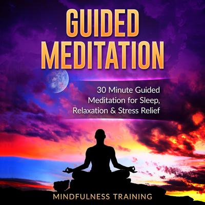 Guided Meditation: 30 Minute Guided Meditation for Sleep, Relaxation, & Stress Relief (Deep Sleep Self Hypnosis, Positive Law of Attraction Affirmations, Overcome Anxiety & Panic Attacks Techniques): 30 Minute Guided Meditation for Sleep, Relaxation, and Stress Relief Audiobook, by Mindfulness Training