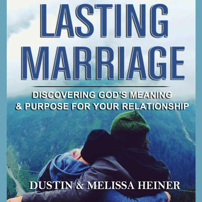 Lasting Marriage—Discovering God's Meaning and Purpose for Your Relationship Audiobook, by Dustin Heiner