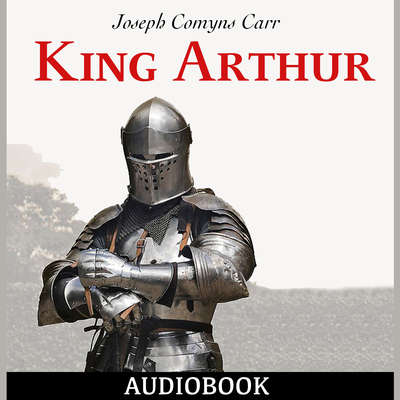 King Arthur Audiobook, by Joseph Comyns Carr