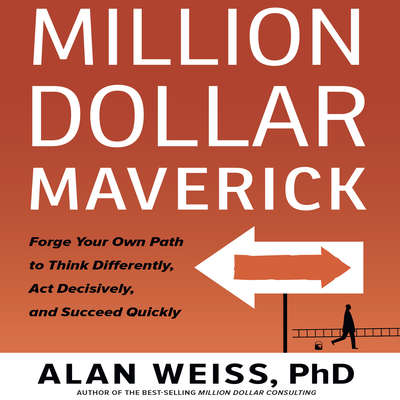 Million Dollar Maverick: Forge Your Own Path to Think Differenly, Act Decisively, and Succeed Quickly Audiobook, by Alan Weiss