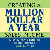 Creating a Million Dollar A Year Sales Income: Sales Success Through Client Referrals, by Paul McCord