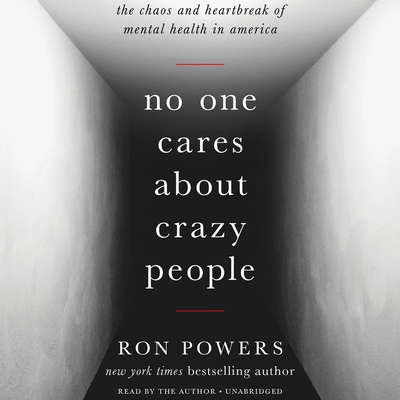 No One Cares about Crazy People: The Chaos and Heartbreak of Mental Health in America Audiobook, by Ron Powers