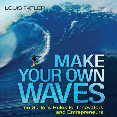 Make Your Own Waves: The Surfers Rules for Innovators and Entrepreneurs Audiobook, by Louis Patler
