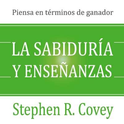 La sabiduría y enseñanzas: Las lecciones de liderazgo y el éxito del autor de «Los 7 hábitos de la gente altamente efectiva» Audiobook, by Stephen R. Covey
