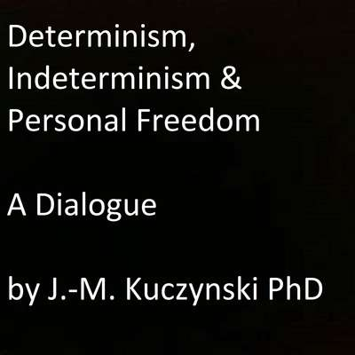 Determinism, Indeterminism, and Personal Freedom: A Dialogue Audiobook, by John-Michael Kuczynski