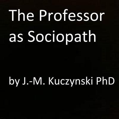 The Professor as Sociopath Audiobook, by John-Michael Kuczynski