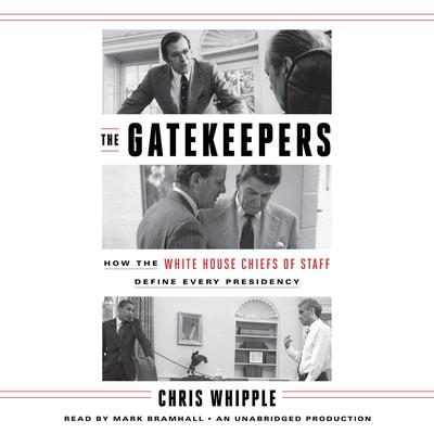 The Gatekeepers: How the White House Chiefs of Staff Define Every Presidency Audiobook, by Chris Whipple