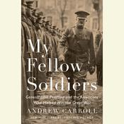 My Fellow Soldiers: General John Pershing and the Americans Who Helped Win the Great War, by Andrew Carroll