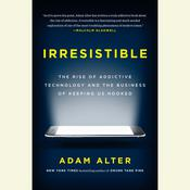 Irresistible: The Rise of Addictive Technology and the Business of Keeping Us Hooked, by Adam Alter