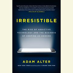 Irresistible: The Rise of Addictive Technology and the Business of Keeping Us Hooked Audiobook, by Adam Alter