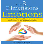 The 3 Dimensions of Emotions: Finding the Balance of Power, Heart, and Mindfulness in All of Your Relationships, by Sam Alibrando