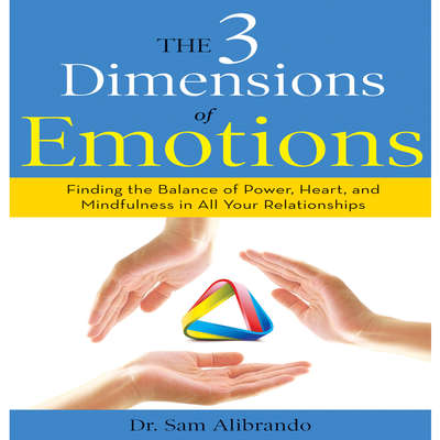 The 3 Dimensions Emotions: Finding the Balance of Power, Heart, and Mindfulness in All of Your Relationships Audiobook, by Sam Alibrando