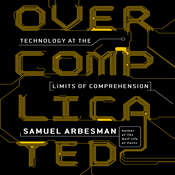 Overcomplicated: Technology at the Limits of Comprehension, by Samuel Arbesman