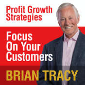 Focus on Your Customer: Profit Growth Strategies, by Brian Tracy
