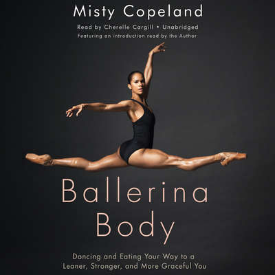 Ballerina Body: Dancing and Eating Your Way to a Leaner, Stronger, and More Graceful You Audiobook, by Misty Copeland