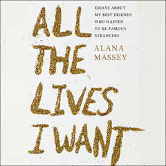 All the Lives I Want: Essays About My Best Friends Who Happen to Be Famous Strangers Audiobook, by Alana Massey