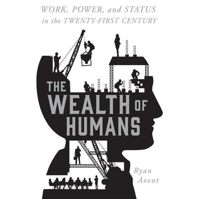 The Wealth of Humans: Work, Power, and Status in the Twenty-first Century Audiobook, by Ryan Avent
