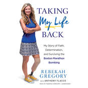 Taking My Life Back: My Story of Faith, Determination, and Surviving the Boston Marathon Bombing, by Rebekah Gregory