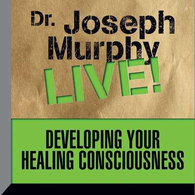 Developing Your Healing Consciousness: Dr. Joseph Murphy LIVE! Audiobook, by