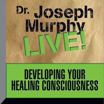 Developing Your Healing Consciousness: Dr. Joseph Murphy LIVE! Audiobook, by Joseph Murphy