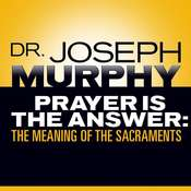 Prayer Is the Answer: The Meaning of the Sacraments Audiobook, by Joseph Murphy