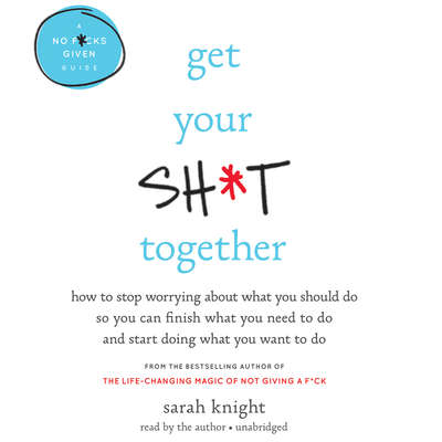 Get Your Sh*t Together: How to Stop Worrying About What You Should Do So You Can Finish What You Need to  Do and Start Doing What You Want to Do Audiobook, by Sarah Knight