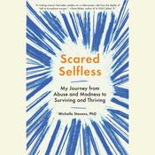 Scared Selfless: My Journey from Abuse and Madness to Surviving and Thriving Audiobook, by Michelle Stevens