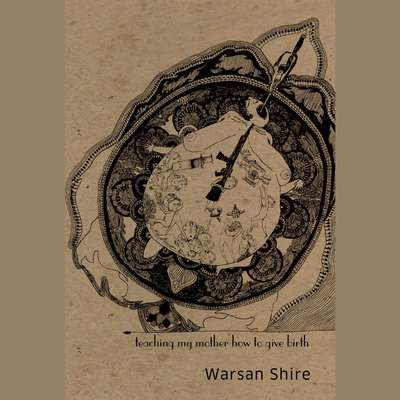 Teaching My Mother How to Give Birth Audiobook, by Warsan Shire