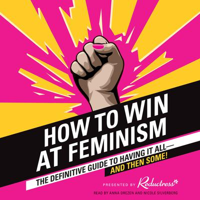 How to Win at Feminism: The Definitive Guide to Having It All--And Then Some! Audiobook, by Reductress Reductress