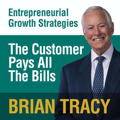 The Customer Pays All the Bills: Entrepreneural Growth Strategies Audiobook, by Brian Tracy