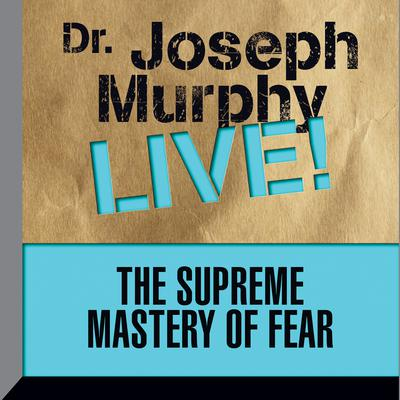 The Supreme Mastery of Fear: Dr. Joseph Murphy LIVE! Audiobook, by Joseph Murphy