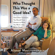 Who Thought This Was a Good Idea?: And Other Questions You Should Have Answers to When You Work in the White House Audiobook, by Alyssa Mastromonaco