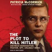 The Plot to Kill Hitler : Dietrich Bonhoeffer: Pastor, Spy, Unlikely Hero, by Patricia McCormick