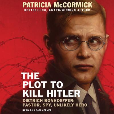 The Plot to Kill Hitler: Dietrich Bonhoeffer: Pastor, Spy, Unlikely Hero Audiobook, by