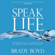 Speak Life: Restoring Healthy Communication in How You Think, Talk, and Pray, by Brady Boyd