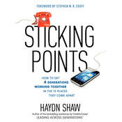 Sticking Points: How to Get 4 Generations Working Together in the 12 Places They Come Apart, by Haydn Shaw