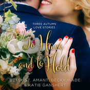 To Have and to Hold: Three Autumn Love Stories, by Becky Wade, Betsy St. Amant, Katie Ganshert