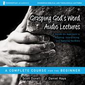 Grasping Gods Word: Audio Lectures: A Hands-On Approach to Reading, Interpreting, and Applying the Bible Audiobook, by J. Scott Duvall, J. Daniel Hays