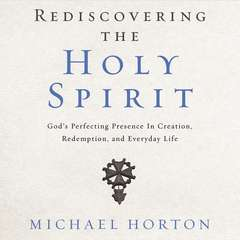 Rediscovering the Holy Spirit: God's Perfecting Presence in Creation, Redemption, and Everyday Life Audiobook, by Michael Horton