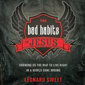 The Bad Habits of Jesus: Showing Us the Way to Live Right in a World Gone Wrong, by Leonard Sweet