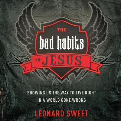 The Bad Habits of Jesus: Showing Us the Way to Live Right in a World Gone Wrong Audiobook, by Leonard Sweet