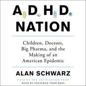 ADHD Nation: Children, Doctors, Big Pharma, and the Making of an American Epidemic, by Alan Schwarz