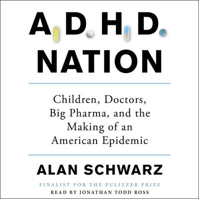 ADHD Nation: Children, Doctors, Big Pharma, and the Making of an American Epidemic Audiobook, by Alan Schwarz