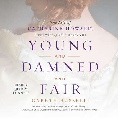 Young and Damned and Fair: The Life of Catherine Howard, Fifth Wife of King Henry VIII Audiobook, by Gareth Russell