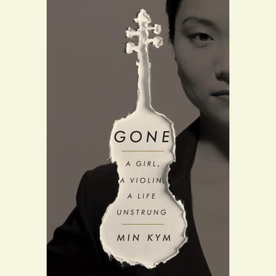Gone: A Girl, a Violin, a Life Unstrung Audiobook, by Min Kym