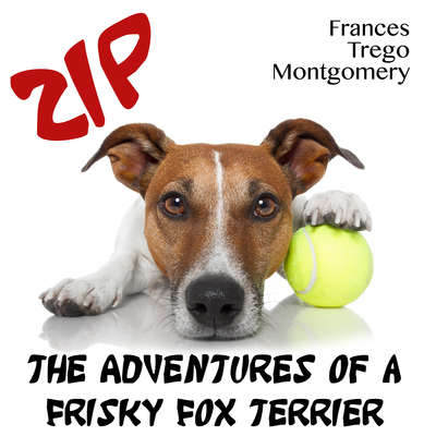 Zip, the Adventures of a Frisky Fox Terrier Audiobook, by Frances Trego Montgomery