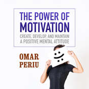 The Power of Motivation: Create, Develop, and Maintain a Positive Mental Attitude Audiobook, by Omar Periu